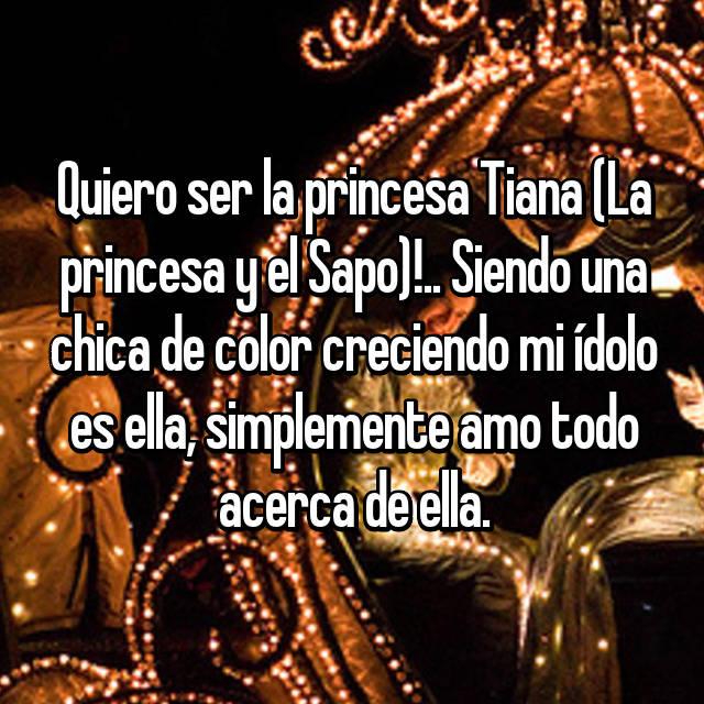 Quiero ser la princesa Tiana (La princesa y el Sapo)!.. Siendo una chica de color creciendo mi ídolo es ella, simplemente amo todo acerca de ella.