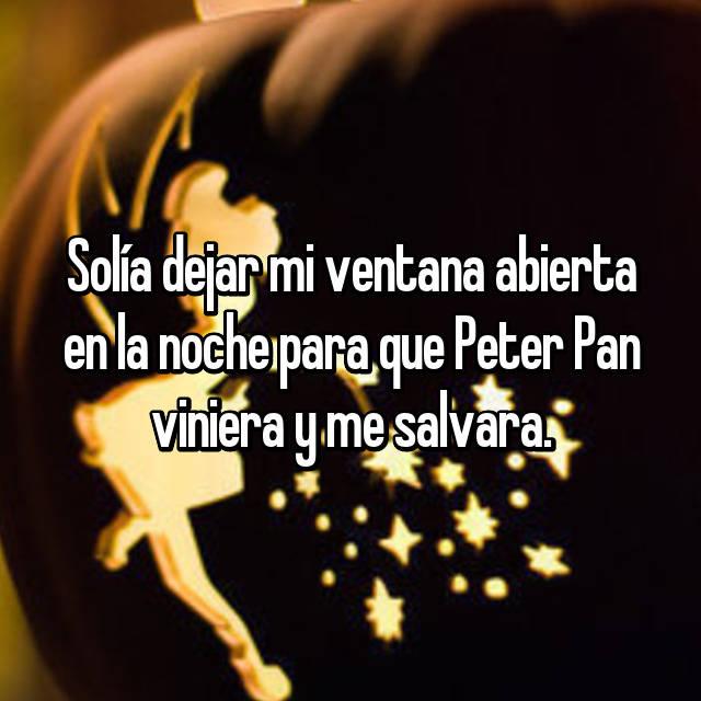 Solía dejar mi ventana abierta en la noche para que Peter Pan viniera y me salvara.