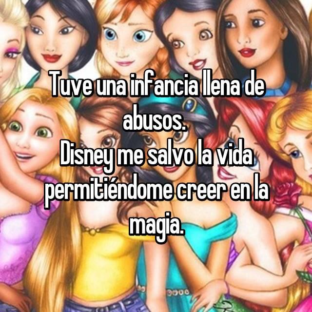 Tuve una infancia llena de abusos.  Disney me salvo la vida permitiéndome creer en la magia.