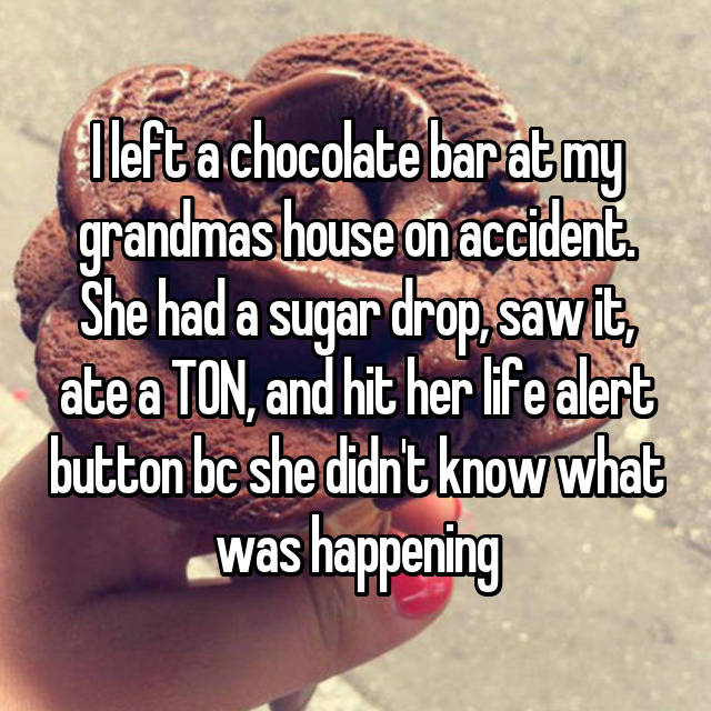 I left a chocolate bar at my grandmas house on accident. She had a sugar drop, saw it, ate a TON, and hit her life alert button bc she didn't know what was happening