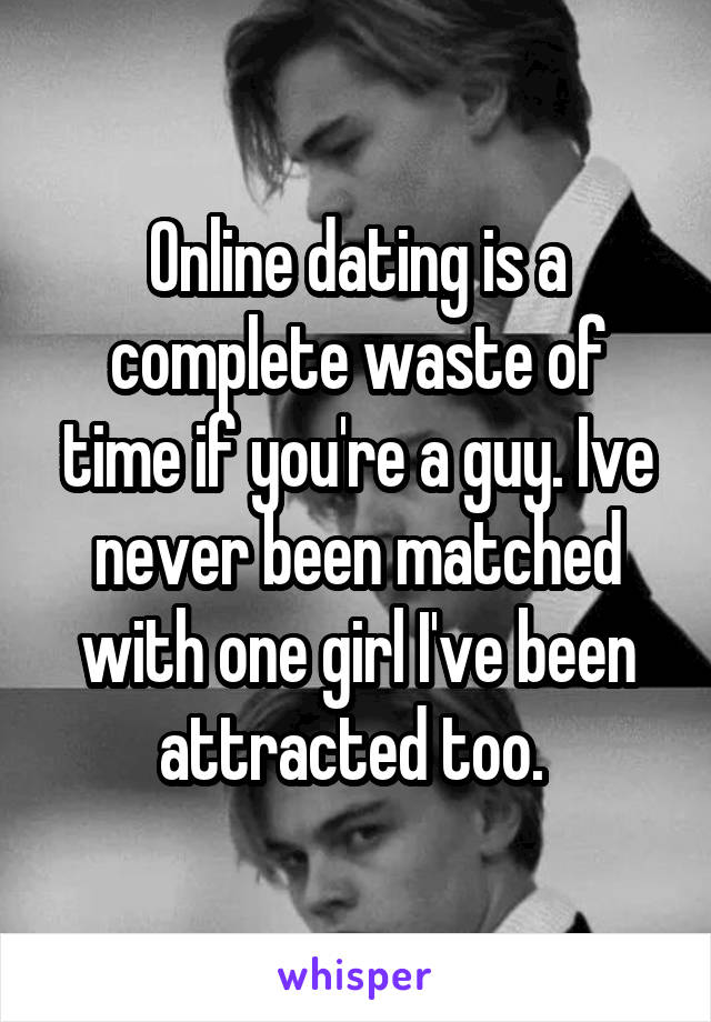 Online Dating Is A Complete Waste Of Time