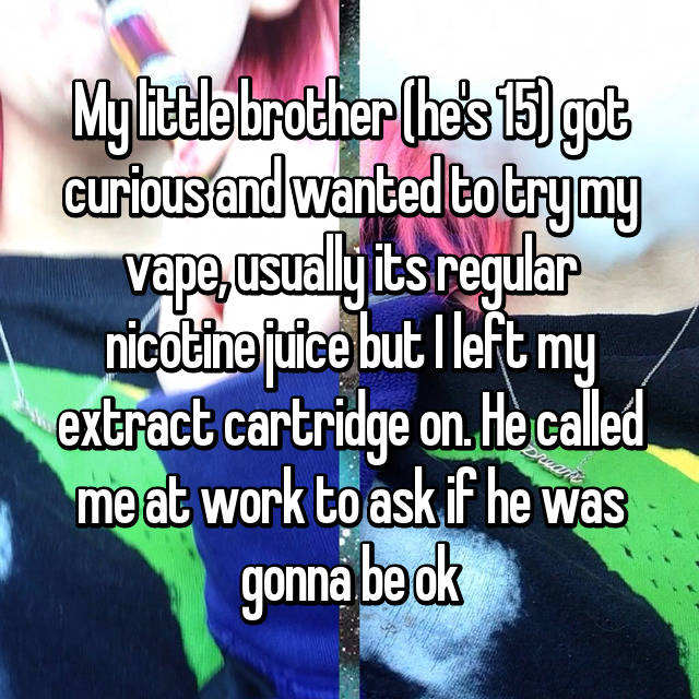 My little brother (he's 15) got curious and wanted to try my vape, usually its regular nicotine juice but I left my extract cartridge on. He called me at work to ask if he was gonna be ok