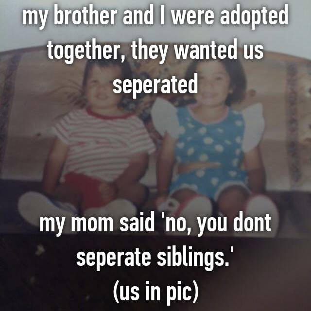 my brother and I were adopted together, they wanted us seperated    my mom said 'no, you dont seperate siblings.' (us in pic)