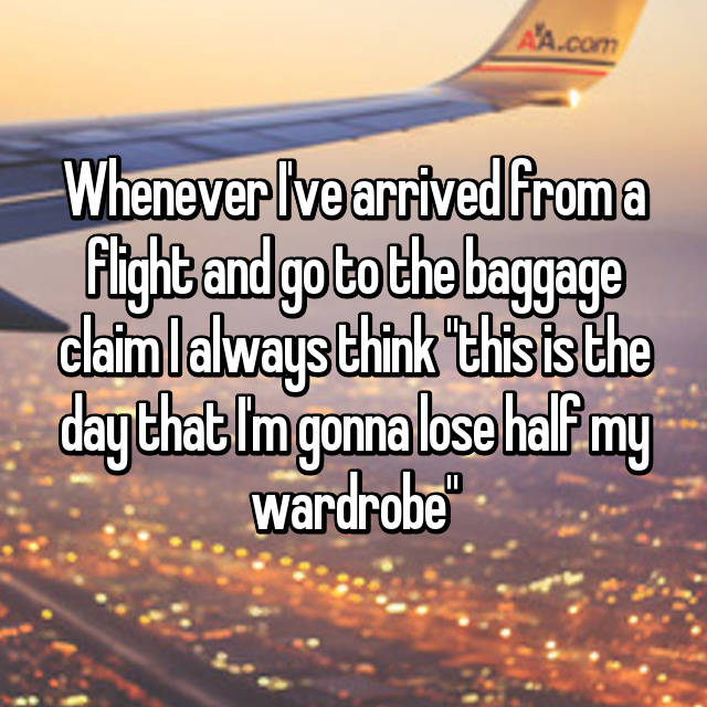 """Whenever I've arrived from a flight and go to the baggage claim I always think """"this is the day that I'm gonna lose half my wardrobe"""""""