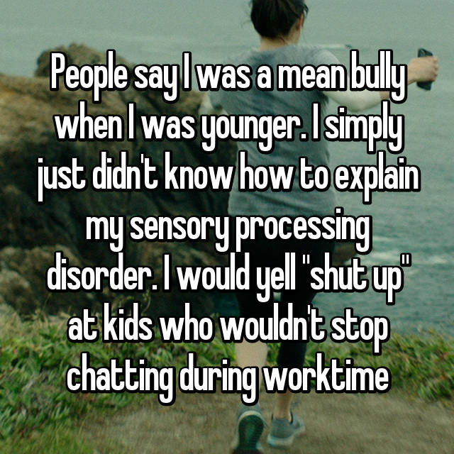 "People say I was a mean bully when I was younger. I simply just didn't know how to explain my sensory processing disorder. I would yell ""shut up"" at kids who wouldn't stop chatting during worktime"