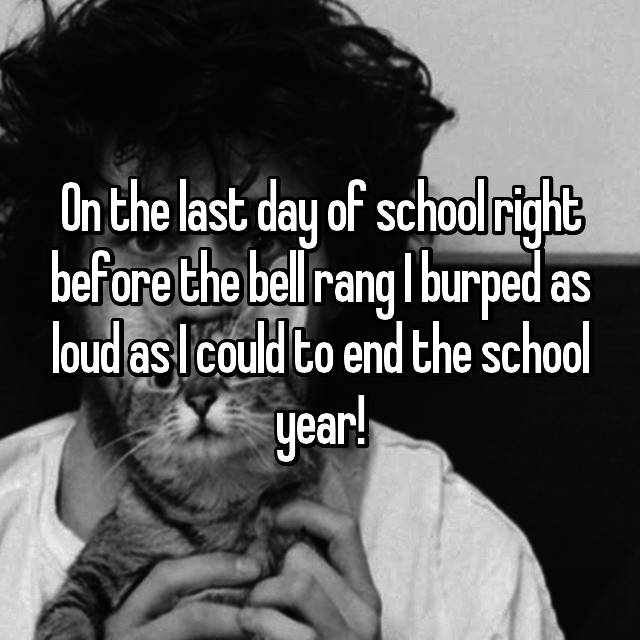 On the last day of school right before the bell rang I burped as loud as I could to end the school year!