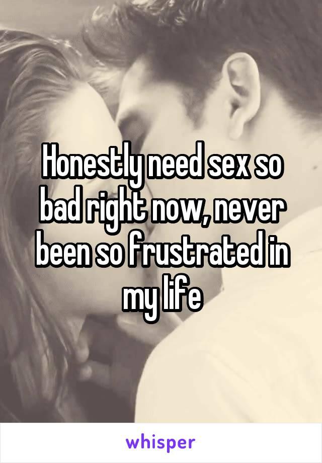 I need sex so bad