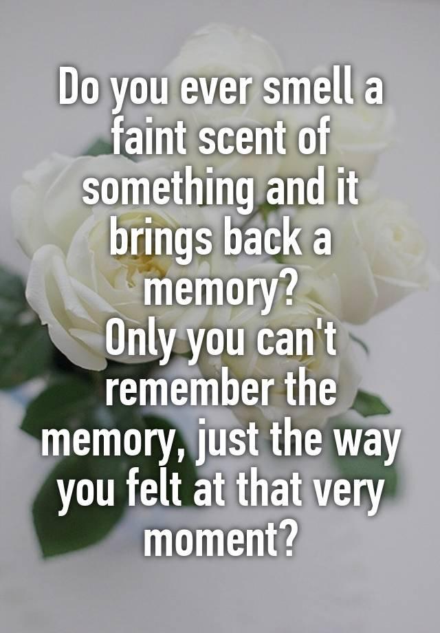 Do you ever smell a faint scent of something and it brings back a memory? Only you can't remember the memory, just the way you felt at that very moment?