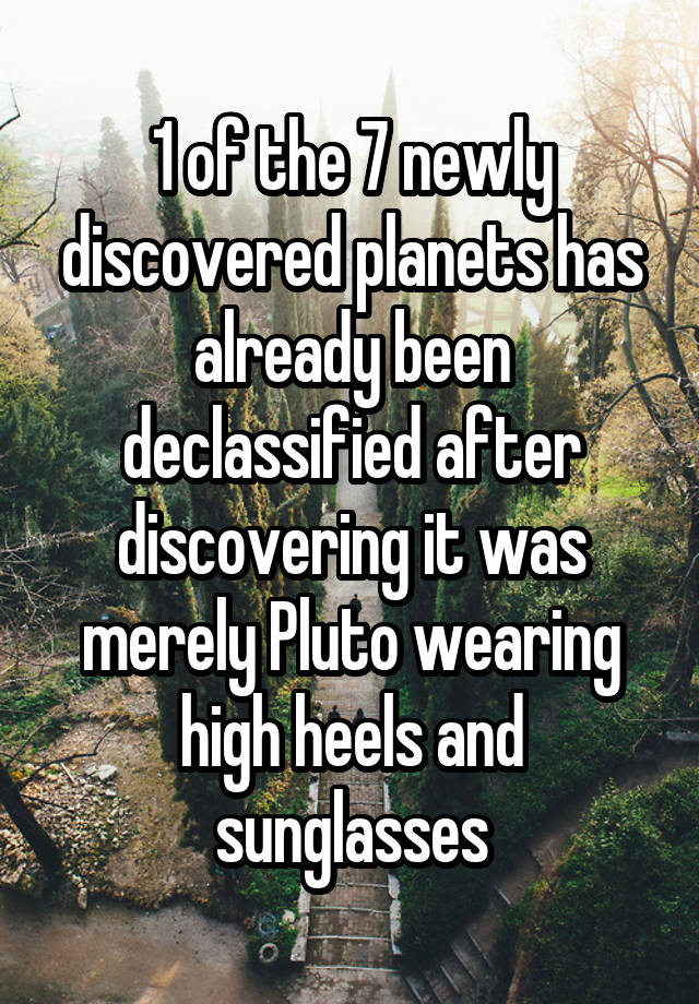 1 of the 7 newly discovered planets has already been declassified after discovering it was merely Pluto wearing high heels and sunglasses