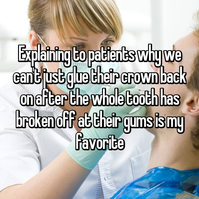 Explaining to patients why we can't just glue their crown back on after the whole tooth has broken off at their gums is my favorite