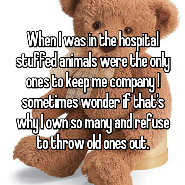 When I was in the hospital stuffed animals were the only ones to keep me company I sometimes wonder if that's why I own so many and refuse to throw old ones out.