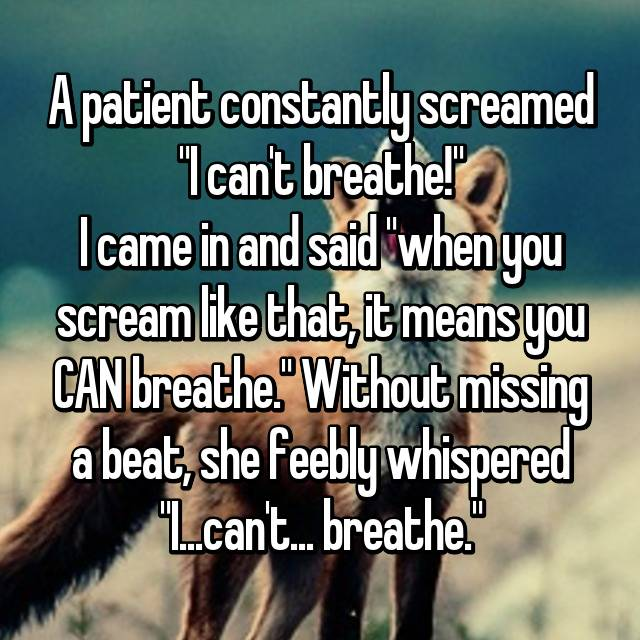 "A patient constantly screamed ""I can't breathe!"" I came in and said ""when you scream like that, it means you CAN breathe."" Without missing a beat, she feebly whispered ""I...can't... breathe."""