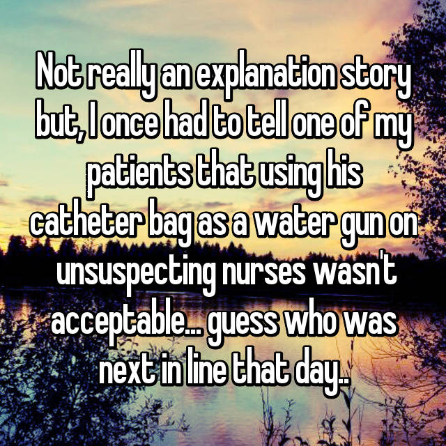 Not really an explanation story but, I once had to tell one of my patients that using his catheter bag as a water gun on  unsuspecting nurses wasn't acceptable... guess who was next in line that day..