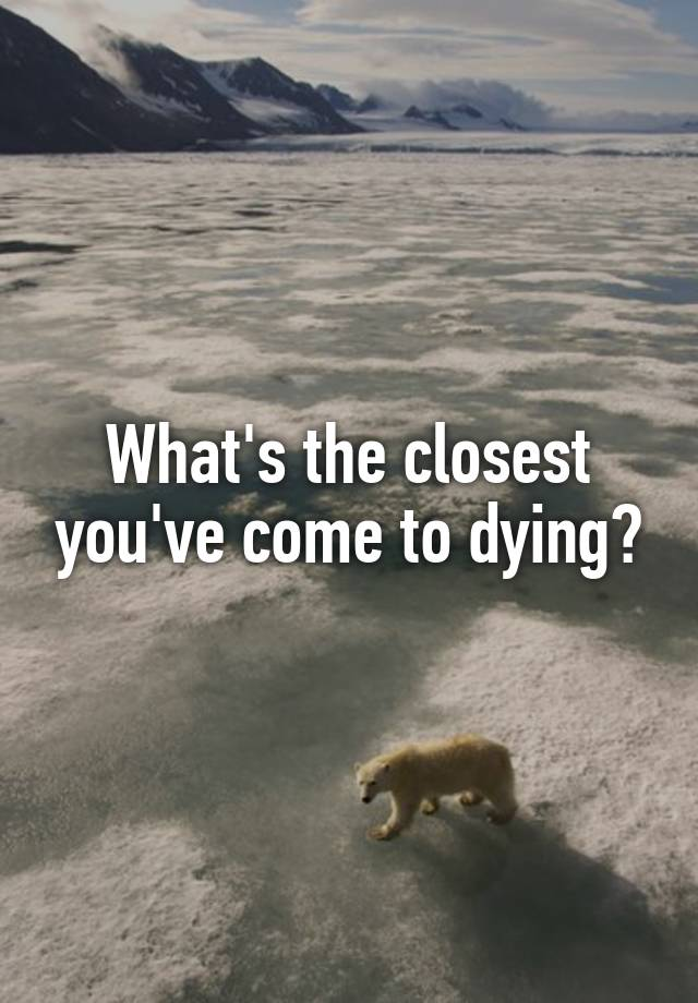 What's the closest you've come to dying?