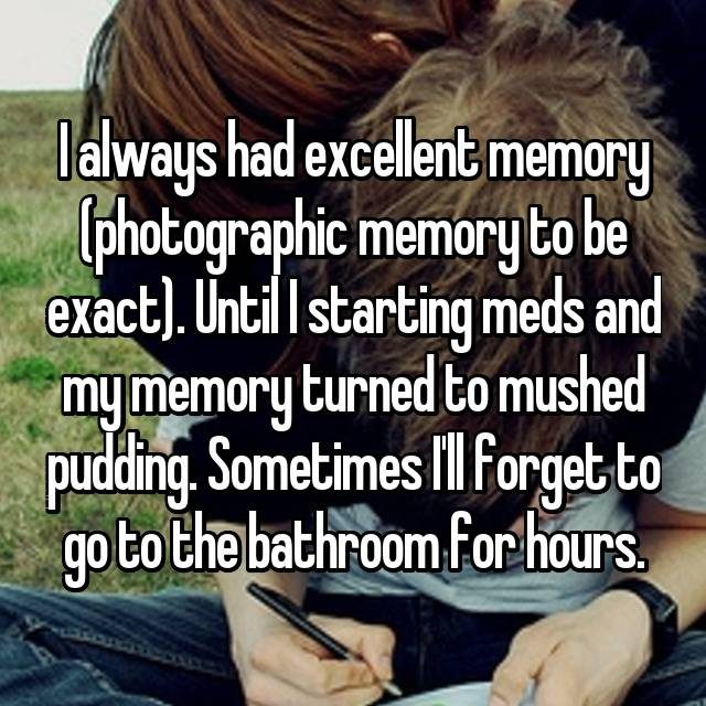 I always had excellent memory (photographic memory to be exact). Until I starting meds and my memory turned to mushed pudding. Sometimes I'll forget to go to the bathroom for hours.