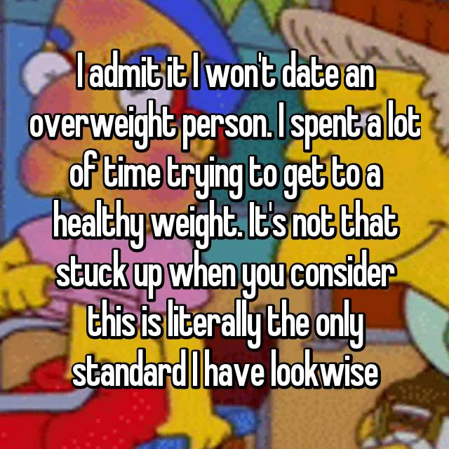 I admit it I won't date an overweight person. I spent a lot of time trying to get to a healthy weight. It's not that stuck up when you consider this is literally the only standard I have lookwise