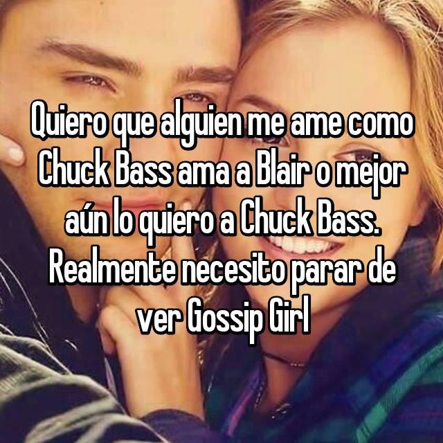 Quiero que alguien me ame como Chuck Bass ama a Blair o mejor aún lo quiero a Chuck Bass. Realmente necesito parar de ver Gossip Girl