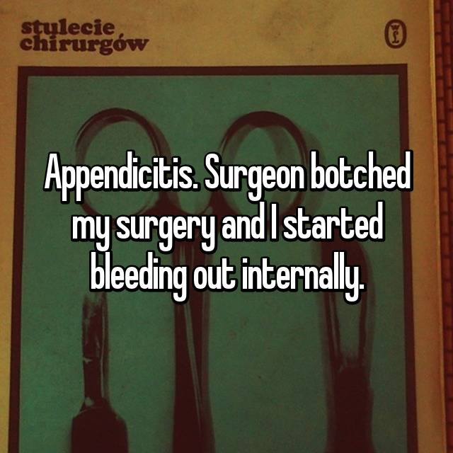 Appendicitis. Surgeon botched my surgery and I started bleeding out internally.