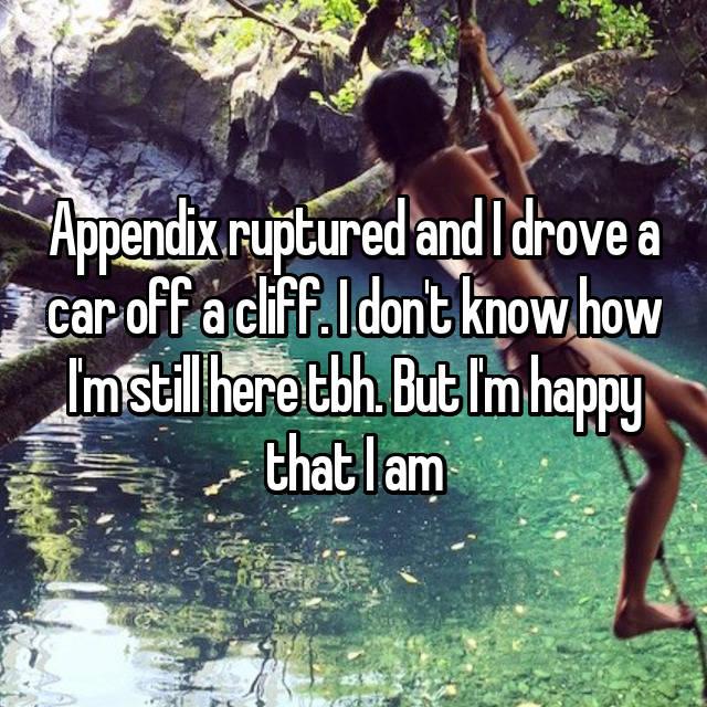 Appendix ruptured and I drove a car off a cliff. I don't know how I'm still here tbh. But I'm happy that I am