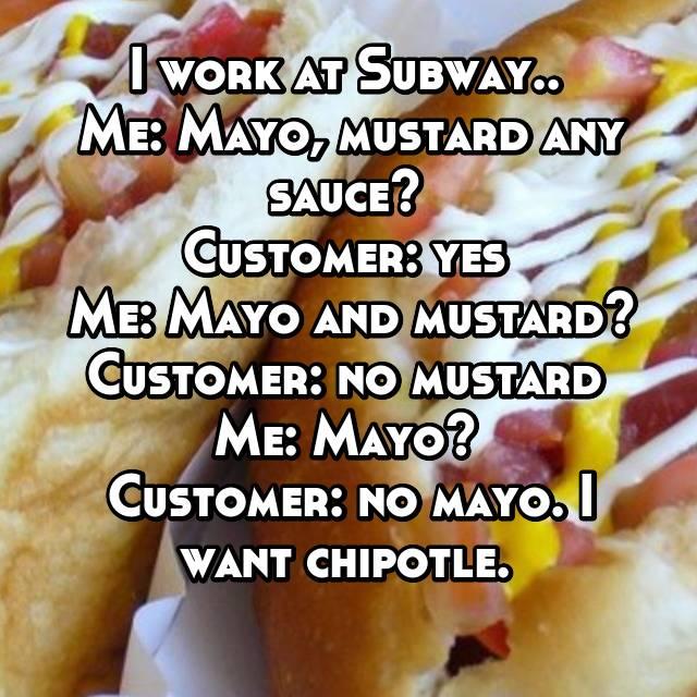 I work at Subway..  Me: Mayo, mustard any sauce?  Customer: yes  Me: Mayo and mustard? Customer: no mustard  Me: Mayo?  Customer: no mayo. I want chipotle.