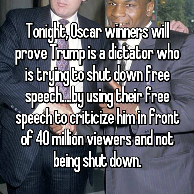 Tonight, Oscar winners will prove Trump is a dictator who is trying to shut down free speech....by using their free speech to criticize him in front of 40 million viewers and not being shut down.