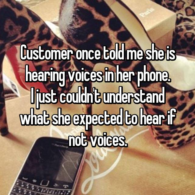 Customer once told me she is hearing voices in her phone. I just couldn't understand what she expected to hear if not voices.