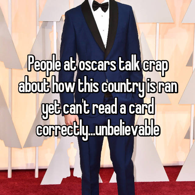 People at oscars talk crap about how this country is ran yet can't read a card correctly...unbelievable