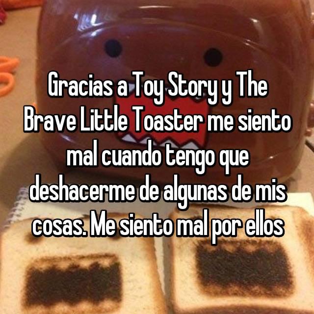 Gracias a Toy Story y The Brave Little Toaster me siento mal cuando tengo que deshacerme de algunas de mis cosas. Me siento mal por ellos
