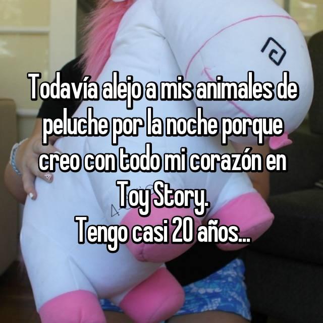 Todavía alejo a mis animales de peluche por la noche porque creo con todo mi corazón en Toy Story. Tengo casi 20 años...