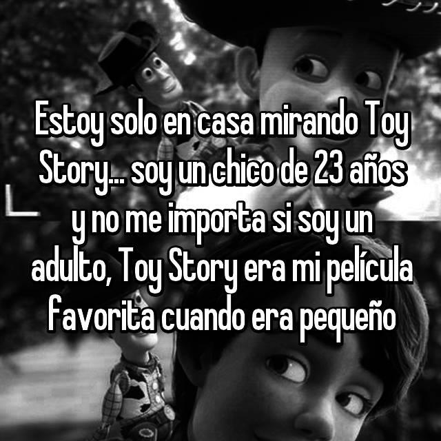 Estoy solo en casa mirando Toy Story... soy un chico de 23 años y no me importa si soy un adulto, Toy Story era mi película favorita cuando era pequeño