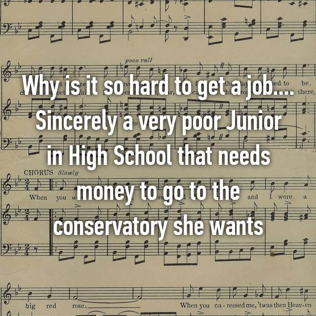Why is it so hard to get a job.... Sincerely a very poor Junior in High School that needs money to go to the conservatory she wants