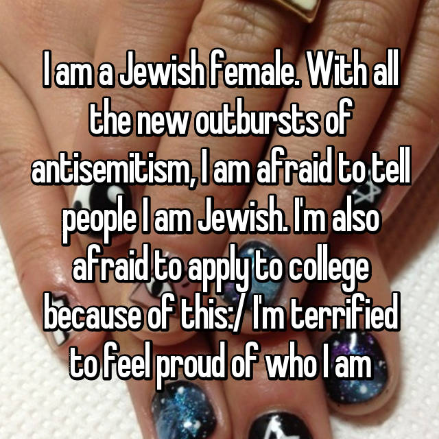 I am a Jewish female. With all the new outbursts of antisemitism, I am afraid to tell people I am Jewish. I'm also afraid to apply to college because of this:/ I'm terrified to feel proud of who I am