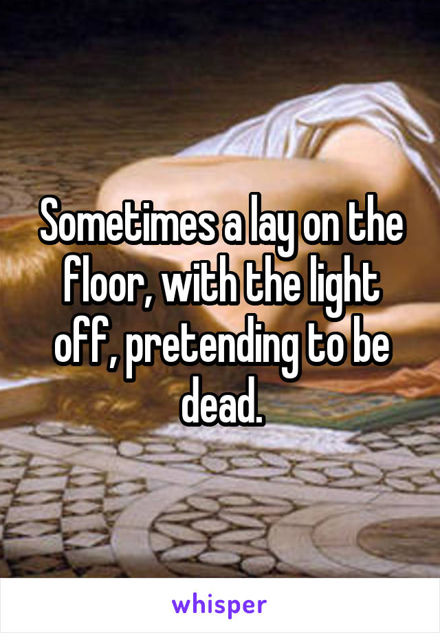 Sometimes A Lay On The Floor, With The Light Off, Pretending To Be Dead.