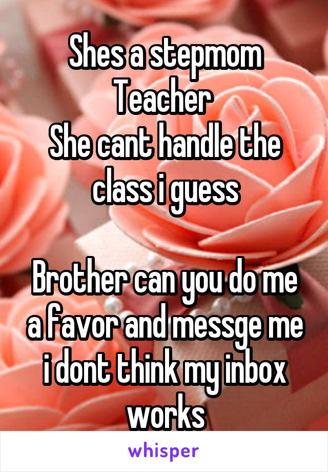 shes a stepmom teacher she cant handle the class i guess brother can