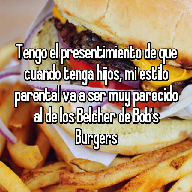 Tengo el presentimiento de que cuando tenga hijos, mi estilo parental va a ser muy parecido al de los Belcher de Bob's Burgers