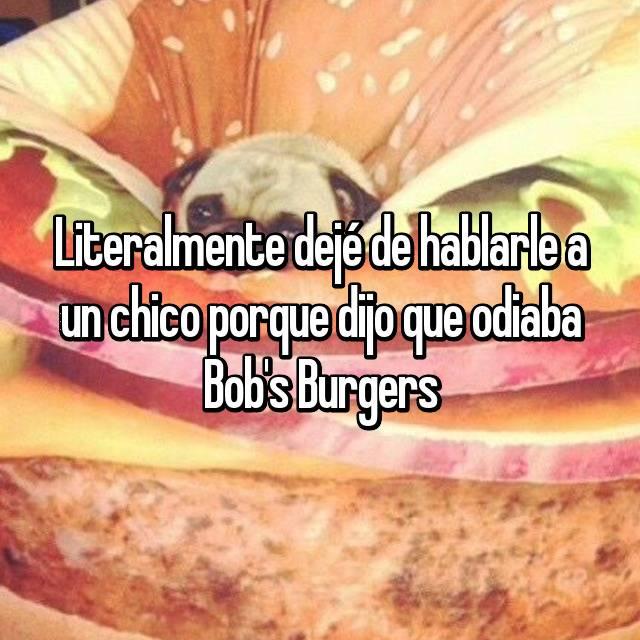 Literalmente dejé de hablarle a un chico porque dijo que odiaba Bob's Burgers