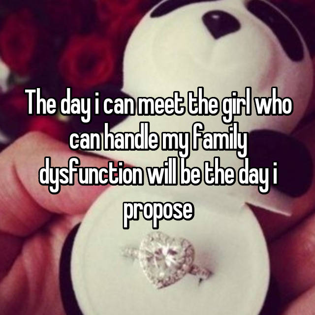 The day i can meet the girl who can handle my family dysfunction will be the day i propose