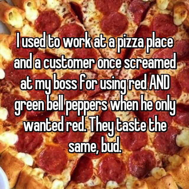 I used to work at a pizza place and a customer once screamed at my boss for using red AND green bell peppers when he only wanted red. They taste the same, bud.