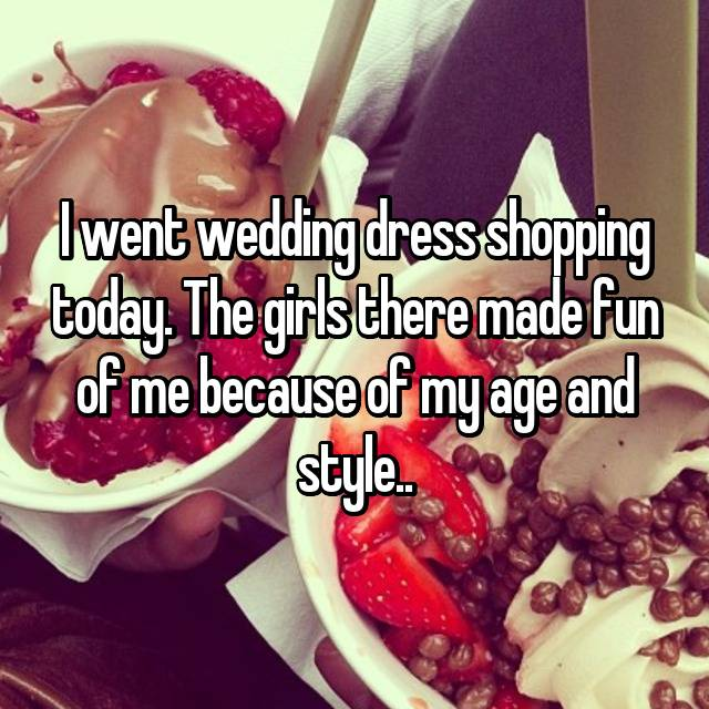 I went wedding dress shopping today. The girls there made fun of me because of my age and style..