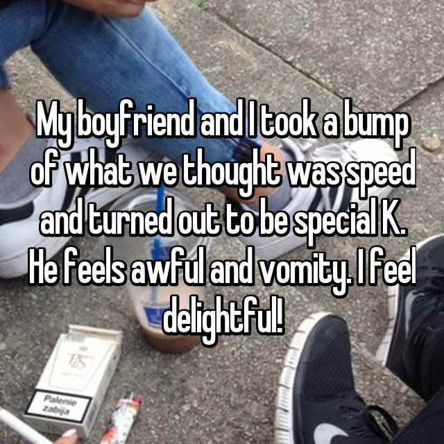 My boyfriend and I took a bump of what we thought was speed and turned out to be special K. He feels awful and vomity. I feel delightful!