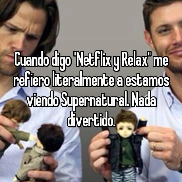 """Cuando digo """"Netflix y Relax"""" me refiero literalmente a estamos viendo Supernatural. Nada divertido."""