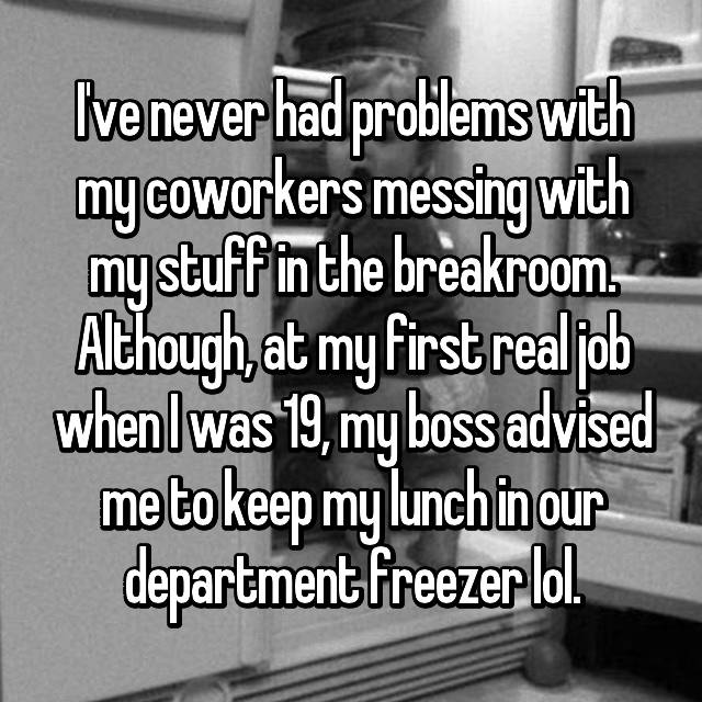 I've never had problems with my coworkers messing with my stuff in the breakroom. Although, at my first real job when I was 19, my boss advised me to keep my lunch in our department freezer lol.