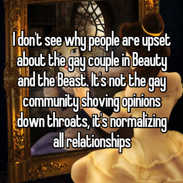 I don't see why people are upset about the gay couple in Beauty and the Beast. It's not the gay community shoving opinions down throats, it's normalizing all relationships