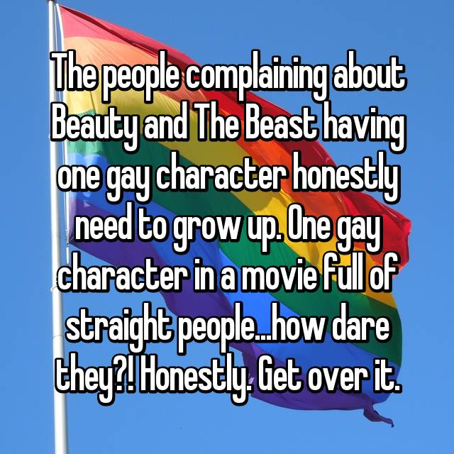 The people complaining about Beauty and The Beast having one gay character honestly need to grow up. One gay character in a movie full of straight people...how dare they?! Honestly. Get over it.