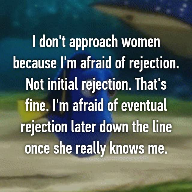 I don't approach women because I'm afraid of rejection. Not initial rejection. That's fine. I'm afraid of eventual rejection later down the line once she really knows me.