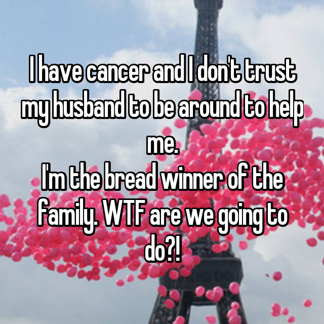 I have cancer and I don't trust my husband to be around to help me. I'm the bread winner of the family. WTF are we going to do?!