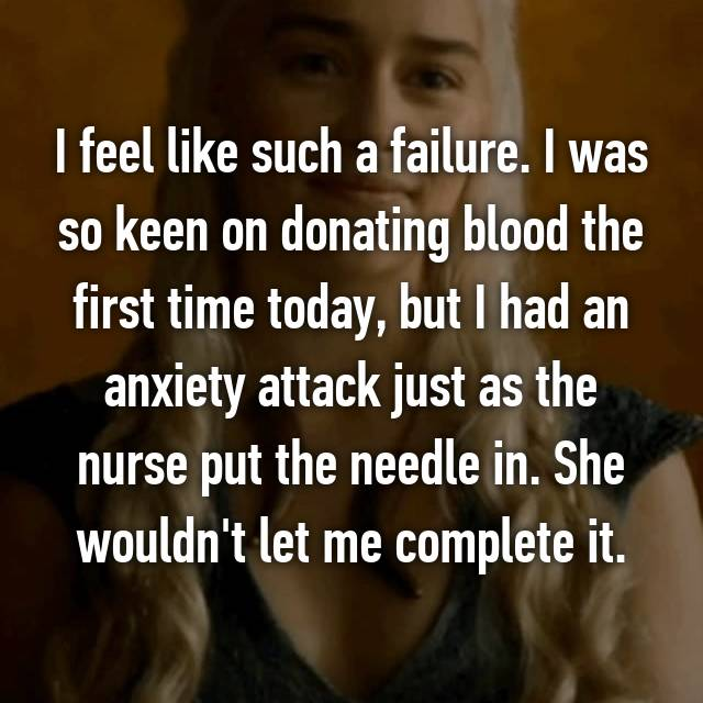 I feel like such a failure. I was so keen on donating blood the first time today, but I had an anxiety attack just as the nurse put the needle in. She wouldn't let me complete it.