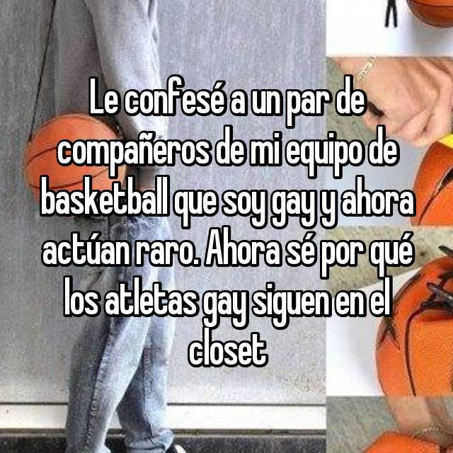 Le confesé a un par de compañeros de mi equipo de basketball que soy gay y ahora actúan raro. Ahora sé por qué los atletas gay siguen en el closet