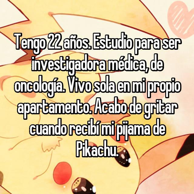 Tengo 22 años. Estudio para ser investigadora médica, de oncología. Vivo sola en mi propio apartamento. Acabo de gritar cuando recibí mi pijama de Pikachu.