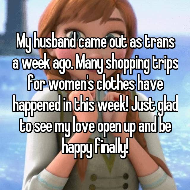 My husband came out as trans a week ago. Many shopping trips for women's clothes have happened in this week! Just glad to see my love open up and be happy finally!